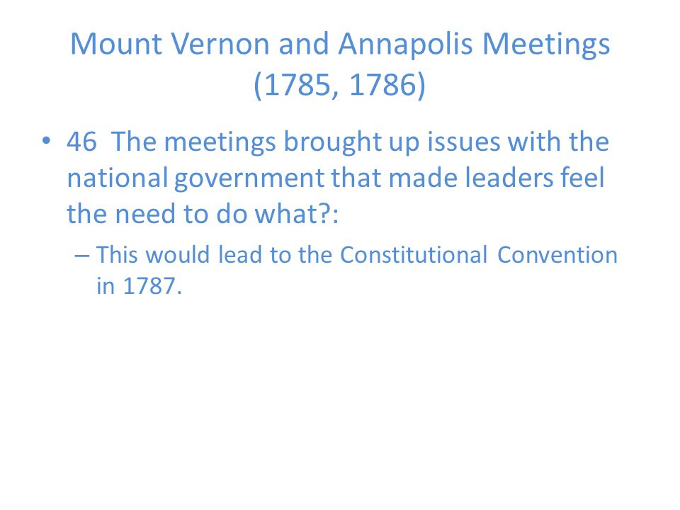 Mount Vernon and Annapolis Meetings (1785, 1786) 46 The meetings brought up issues with the national government that made leaders feel the need to do