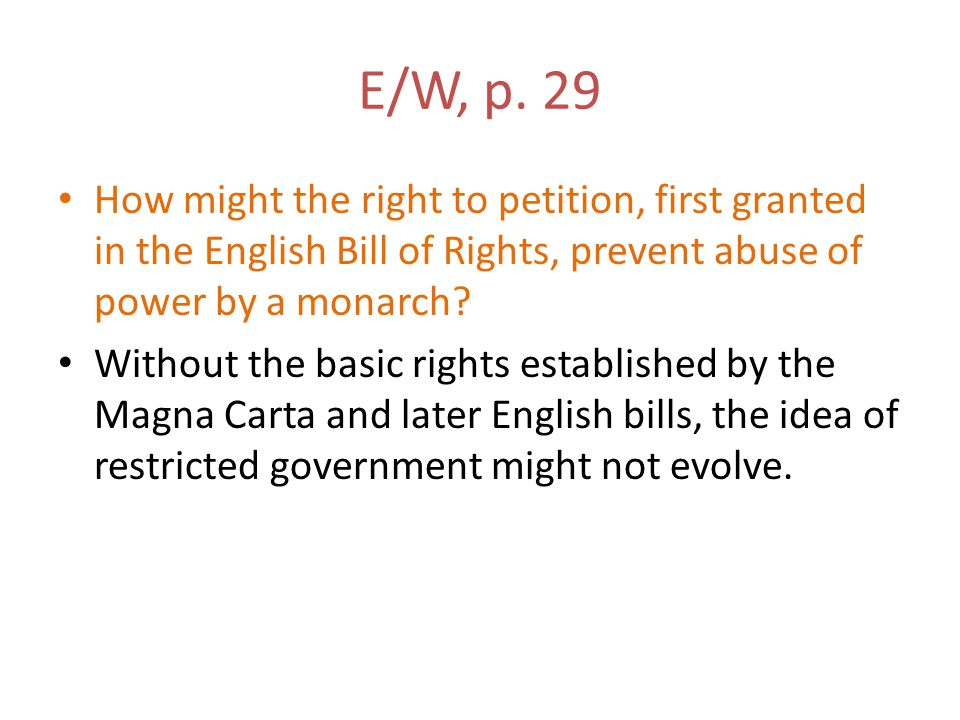E/W, p. 29 How might the right to petition, first granted in the English Bill of Rights, prevent abuse of power by a monarch? Without the basic rights