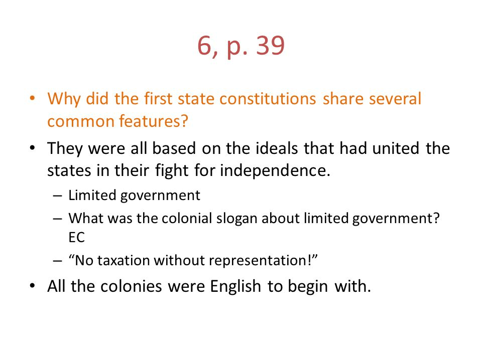6, p. 39 Why did the first state constitutions share several common features? They were all based on the ideals that had united the states in their fi