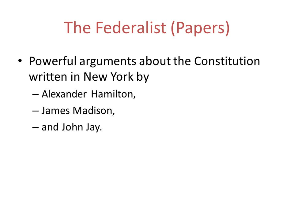 The Federalist (Papers) Powerful arguments about the Constitution written in New York by – Alexander Hamilton, – James Madison, – and John Jay.