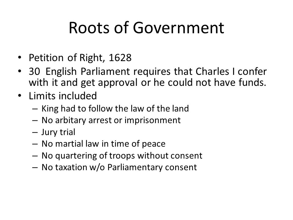 Roots of Government English Bill of Rights 30 1689, new monarch, William had to agree to: give up a standing army in peacetime Allow free elections Monarch may make no laws w/o consent of Parliament No taxation w/o consent of Parliament Allow petitions w/o fear of arrest Allow fair trials Allow freedom from excessive bail Allow no cruel or unusual punishment