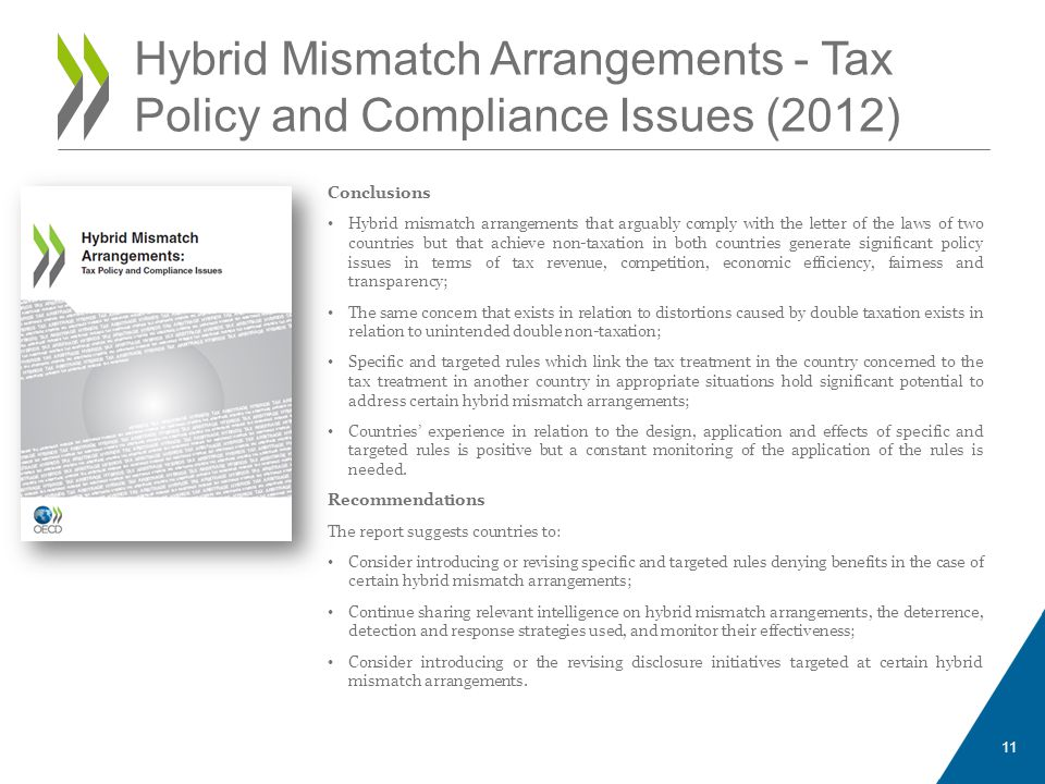 Conclusions Hybrid mismatch arrangements that arguably comply with the letter of the laws of two countries but that achieve non-taxation in both countries generate significant policy issues in terms of tax revenue, competition, economic efficiency, fairness and transparency; The same concern that exists in relation to distortions caused by double taxation exists in relation to unintended double non-taxation; Specific and targeted rules which link the tax treatment in the country concerned to the tax treatment in another country in appropriate situations hold significant potential to address certain hybrid mismatch arrangements; Countries' experience in relation to the design, application and effects of specific and targeted rules is positive but a constant monitoring of the application of the rules is needed.