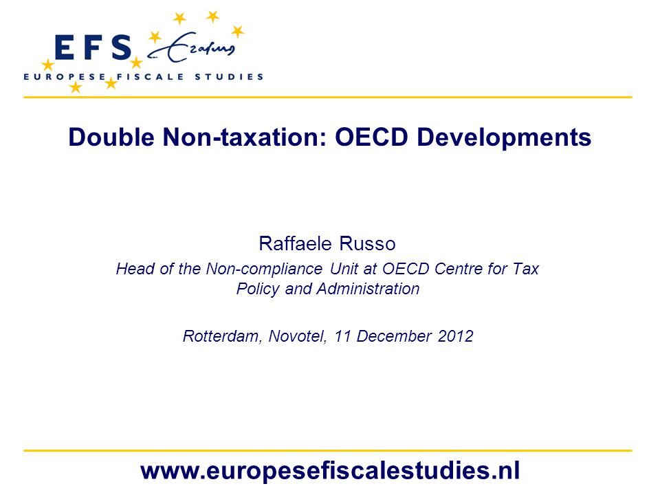 www.europesefiscalestudies.nl Double Non-taxation: OECD Developments Raffaele Russo Head of the Non-compliance Unit at OECD Centre for Tax Policy and Administration Rotterdam, Novotel, 11 December 2012