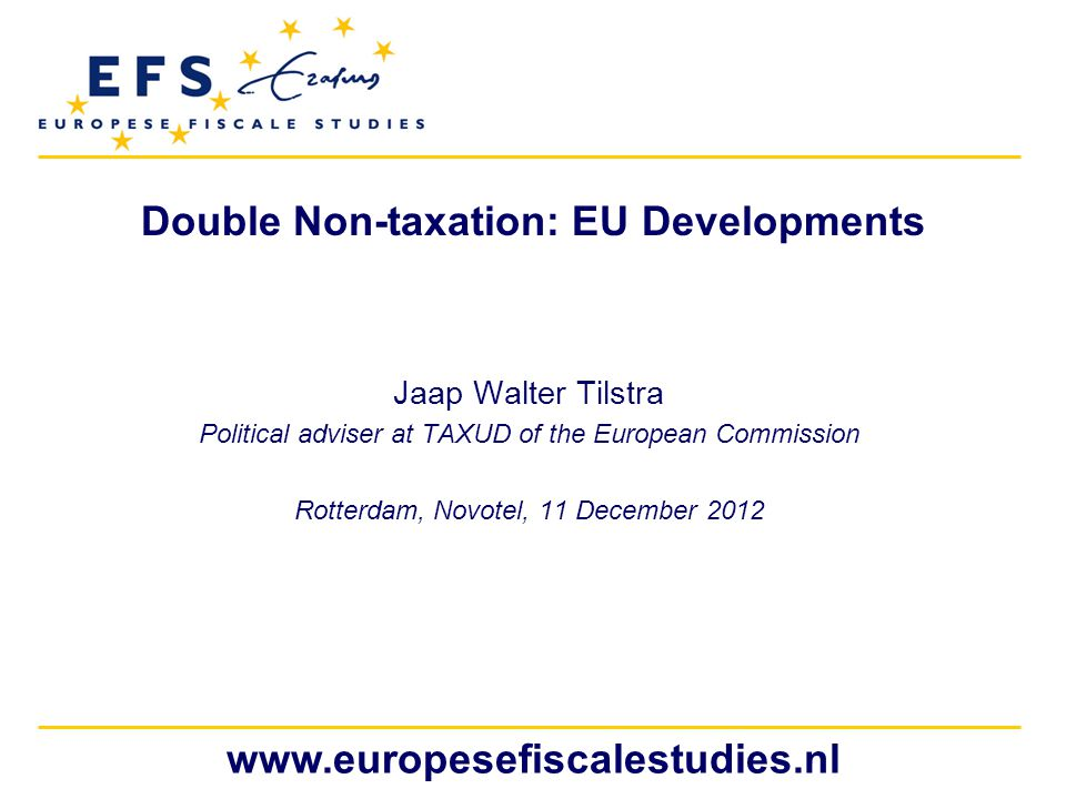 www.europesefiscalestudies.nl Double Non-taxation: EU Developments Jaap Walter Tilstra Political adviser at TAXUD of the European Commission Rotterdam, Novotel, 11 December 2012