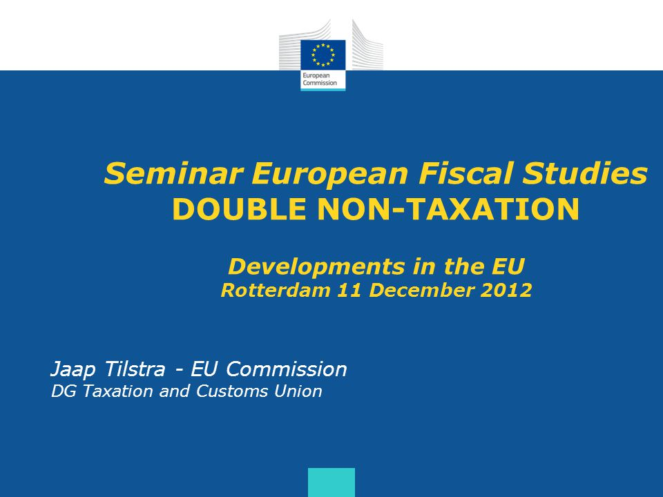 Seminar European Fiscal Studies DOUBLE NON-TAXATION Developments in the EU Rotterdam 11 December 2012 Jaap Tilstra - EU Commission DG Taxation and Customs Union