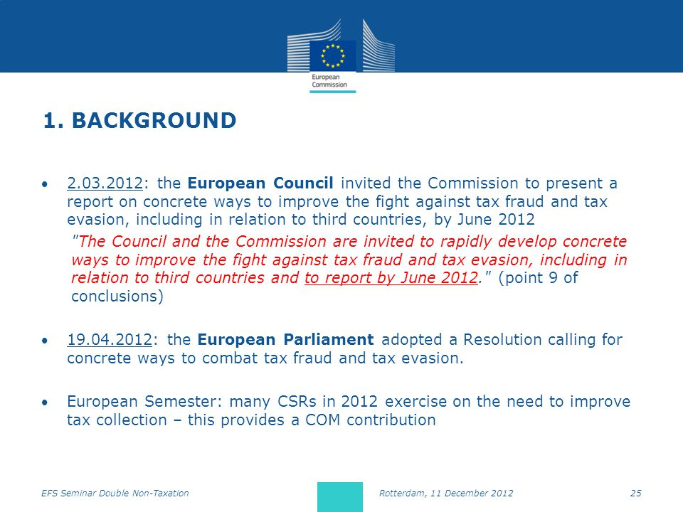 1. BACKGROUND 2.03.2012: the European Council invited the Commission to present a report on concrete ways to improve the fight against tax fraud and