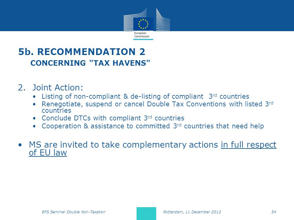 2.Joint Action: Listing of non-compliant & de-listing of compliant 3 rd countries Renegotiate, suspend or cancel Double Tax Conventions with listed 3 rd countries Conclude DTCs with compliant 3 rd countries Cooperation & assistance to committed 3 rd countries that need help MS are invited to take complementary actions in full respect of EU law 5b.