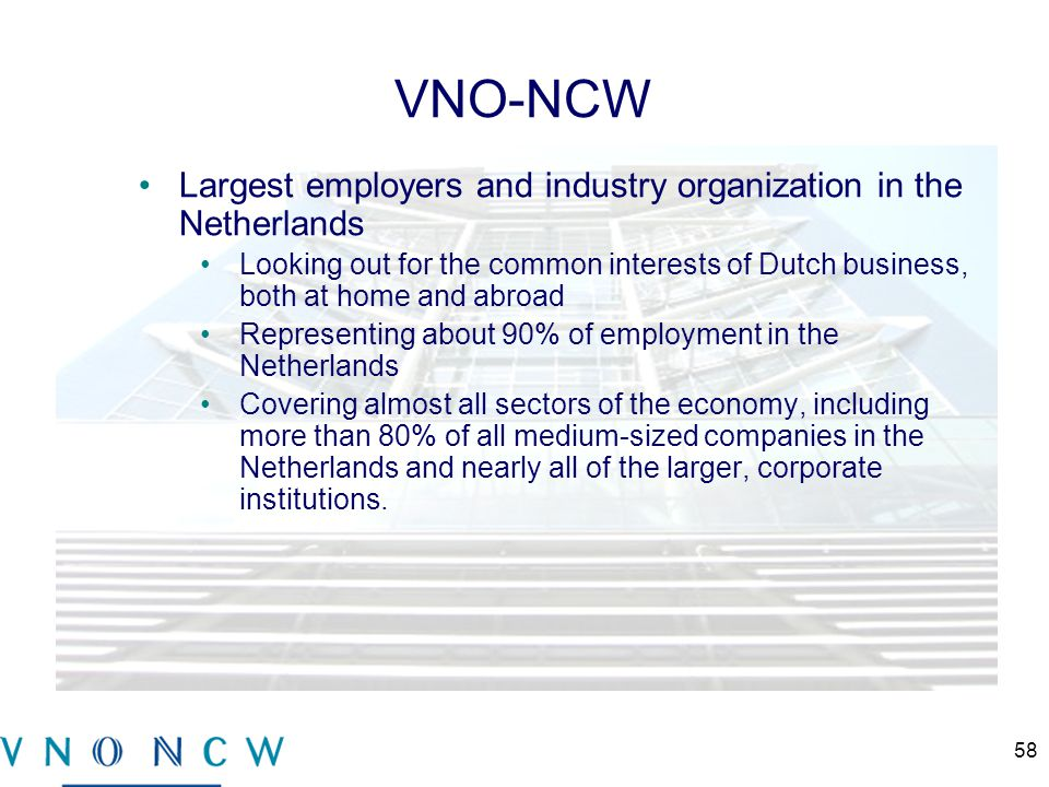VNO-NCW Largest employers and industry organization in the Netherlands Looking out for the common interests of Dutch business, both at home and abroad Representing about 90% of employment in the Netherlands Covering almost all sectors of the economy, including more than 80% of all medium-sized companies in the Netherlands and nearly all of the larger, corporate institutions.