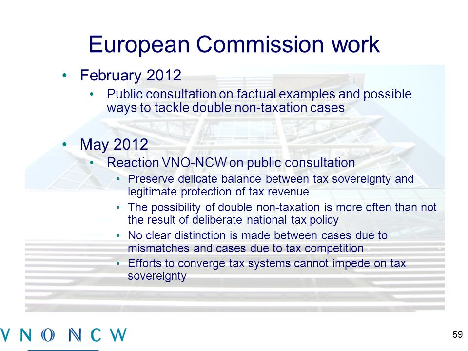 European Commission work February 2012 Public consultation on factual examples and possible ways to tackle double non-taxation cases May 2012 Reaction VNO-NCW on public consultation Preserve delicate balance between tax sovereignty and legitimate protection of tax revenue The possibility of double non-taxation is more often than not the result of deliberate national tax policy No clear distinction is made between cases due to mismatches and cases due to tax competition Efforts to converge tax systems cannot impede on tax sovereignty 59