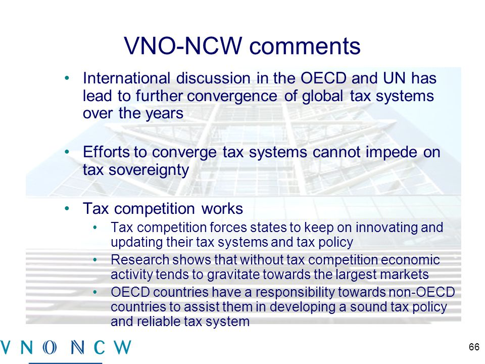 VNO-NCW comments International discussion in the OECD and UN has lead to further convergence of global tax systems over the years Efforts to converge tax systems cannot impede on tax sovereignty Tax competition works Tax competition forces states to keep on innovating and updating their tax systems and tax policy Research shows that without tax competition economic activity tends to gravitate towards the largest markets OECD countries have a responsibility towards non-OECD countries to assist them in developing a sound tax policy and reliable tax system 66