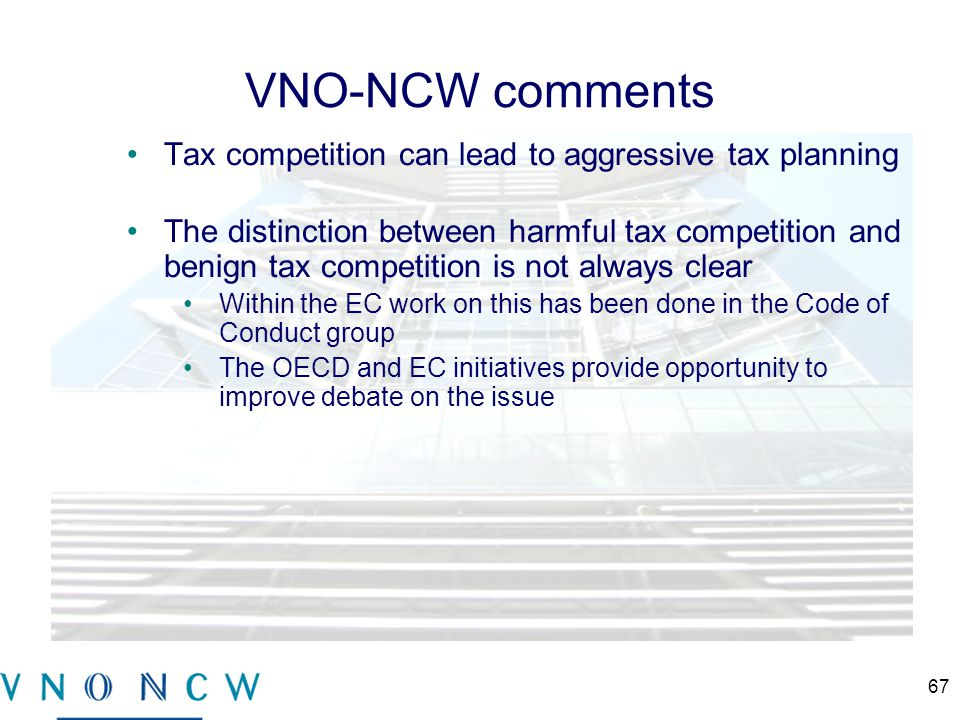 VNO-NCW comments Tax competition can lead to aggressive tax planning The distinction between harmful tax competition and benign tax competition is not always clear Within the EC work on this has been done in the Code of Conduct group The OECD and EC initiatives provide opportunity to improve debate on the issue 67
