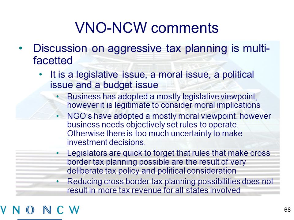 VNO-NCW comments Discussion on aggressive tax planning is multi- facetted It is a legislative issue, a moral issue, a political issue and a budget issue Business has adopted a mostly legislative viewpoint, however it is legitimate to consider moral implications NGO's have adopted a mostly moral viewpoint, however business needs objectively set rules to operate.
