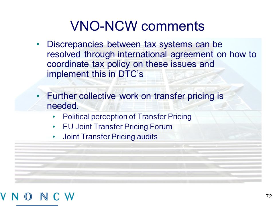 VNO-NCW comments Discrepancies between tax systems can be resolved through international agreement on how to coordinate tax policy on these issues and implement this in DTC's Further collective work on transfer pricing is needed.