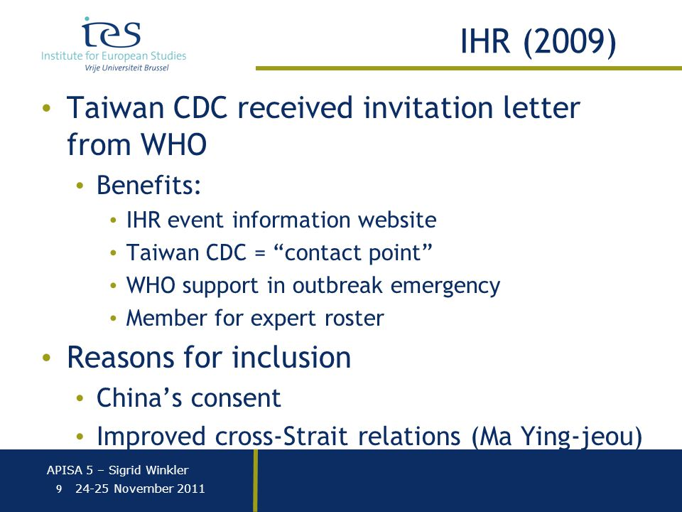 APISA 5 – Sigrid Winkler 24-25 November 2011 IHR (2009) Taiwan CDC received invitation letter from WHO Benefits: IHR event information website Taiwan CDC = contact point WHO support in outbreak emergency Member for expert roster Reasons for inclusion China's consent Improved cross-Strait relations (Ma Ying-jeou) 9