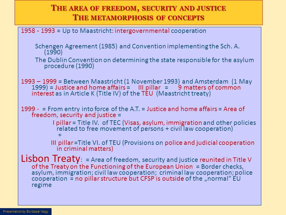 T HE AREA OF FREEDOM, SECURITY AND JUSTICE T HE METAMORPHOSIS OF CONCEPTS 1958 - 1993 = Up to Maastricht: intergovernmental cooperation Schengen Agree