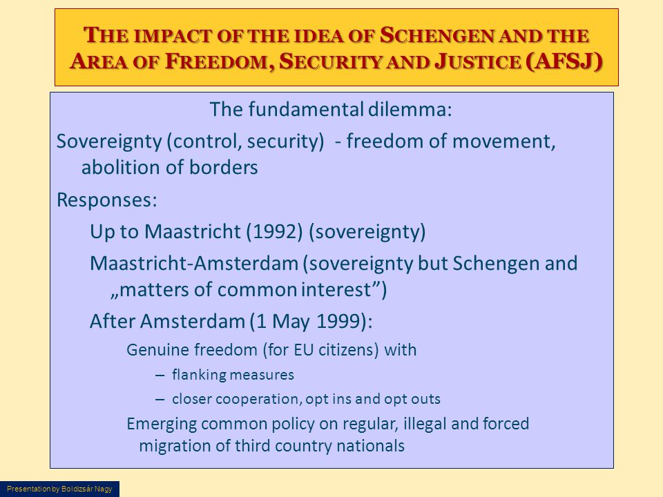 Presentation by Boldizsár Nagy T HE IMPACT OF THE IDEA OF S CHENGEN AND THE A REA OF F REEDOM, S ECURITY AND J USTICE (AFSJ) The fundamental dilemma: