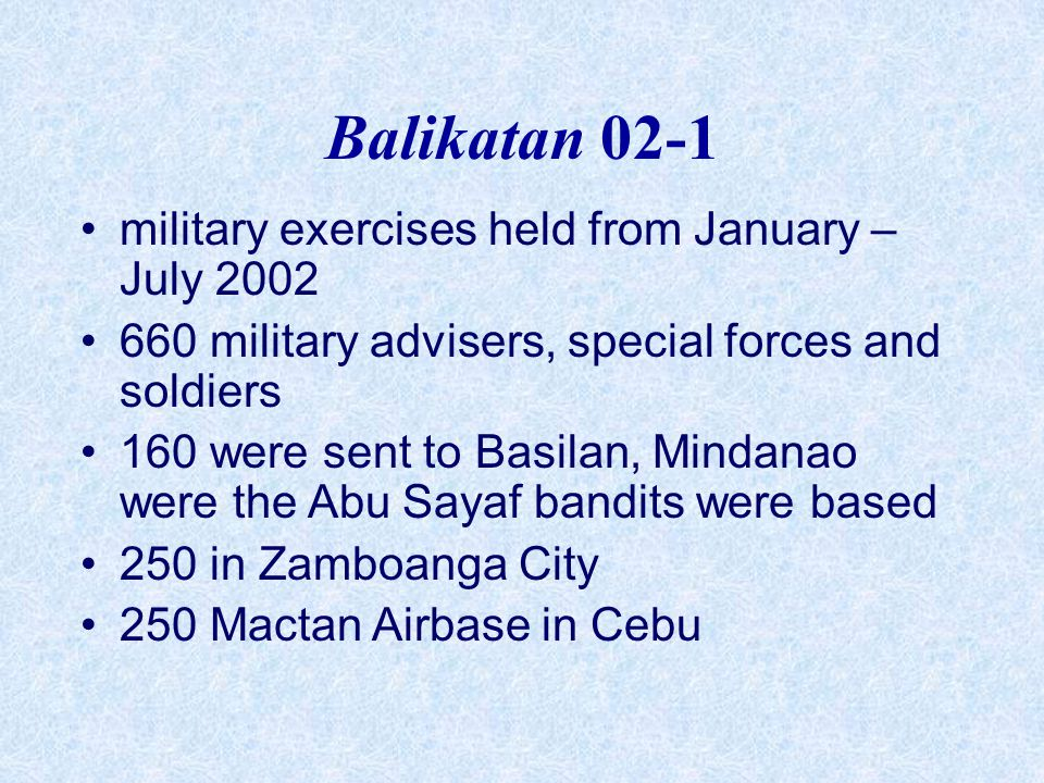 Balikatan 02-1 military exercises held from January – July 2002 660 military advisers, special forces and soldiers 160 were sent to Basilan, Mindanao were the Abu Sayaf bandits were based 250 in Zamboanga City 250 Mactan Airbase in Cebu