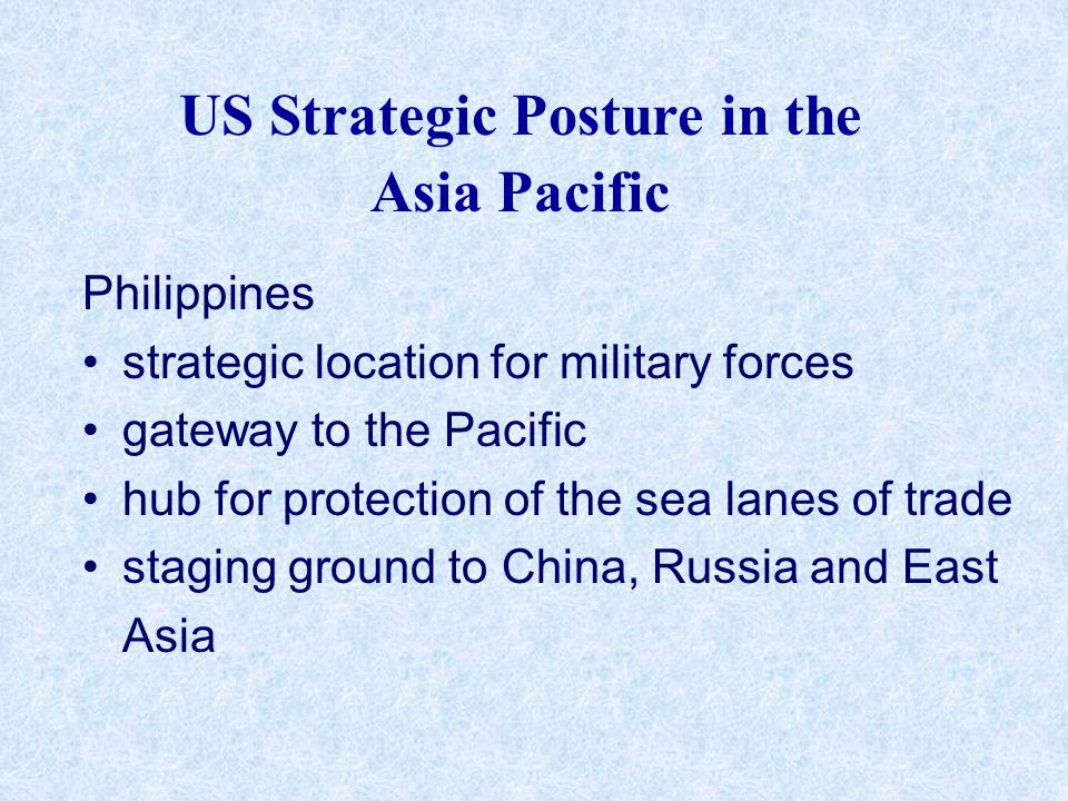 US Strategic Posture in the Asia Pacific Philippines strategic location for military forces gateway to the Pacific hub for protection of the sea lanes of trade staging ground to China, Russia and East Asia