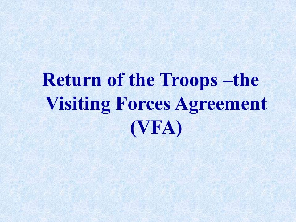 Visiting Forces Agreement (VFA) 1992 - holding of joint military exercises between the Philippines, US and at times Singapore 1994 - Acquisition and Cross Servicing Agreement (ACSA) proposed 1997 - Status of Forces Agreement (SOFA) 1999 –Visiting Forces Agreement (VFA)