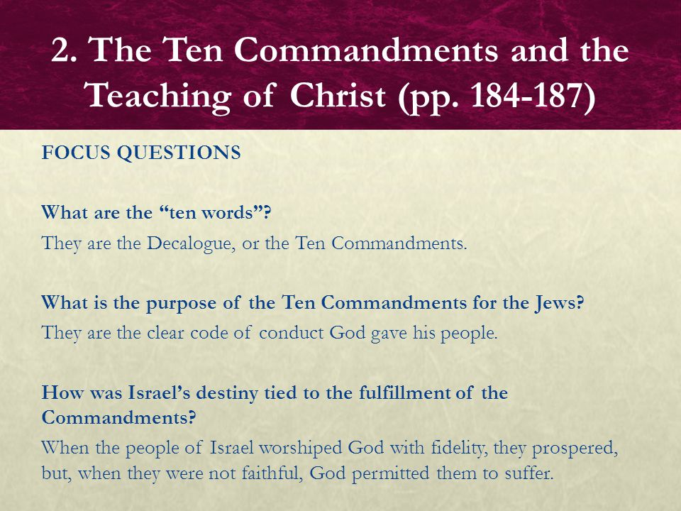 """FOCUS QUESTIONS What are the """"ten words""""? They are the Decalogue, or the Ten Commandments. What is the purpose of the Ten Commandments for the Jews? T"""