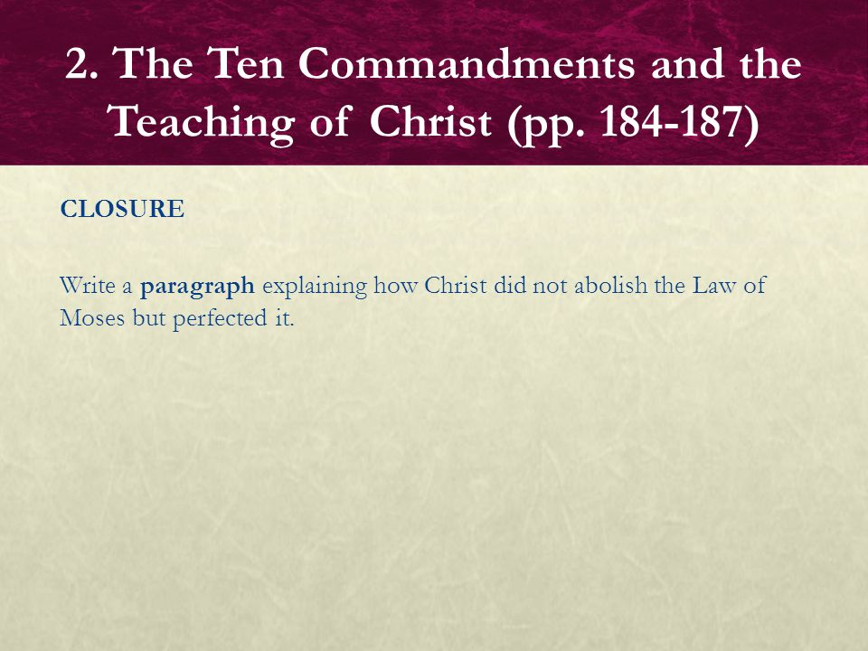 CLOSURE Write a paragraph explaining how Christ did not abolish the Law of Moses but perfected it. 2. The Ten Commandments and the Teaching of Christ