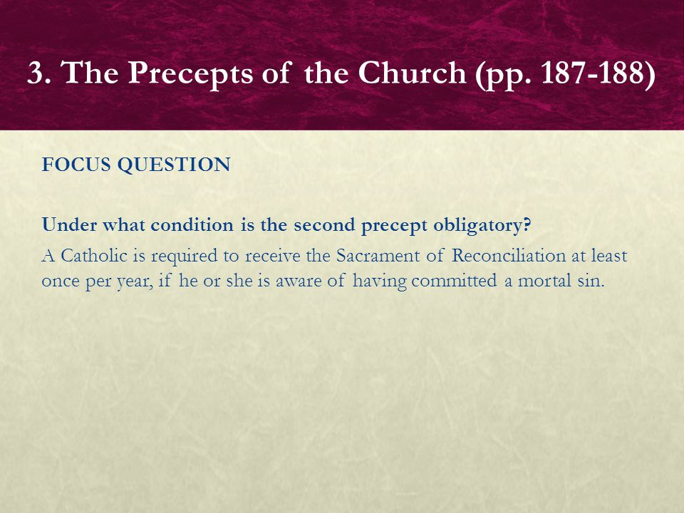FOCUS QUESTION Under what condition is the second precept obligatory? A Catholic is required to receive the Sacrament of Reconciliation at least once