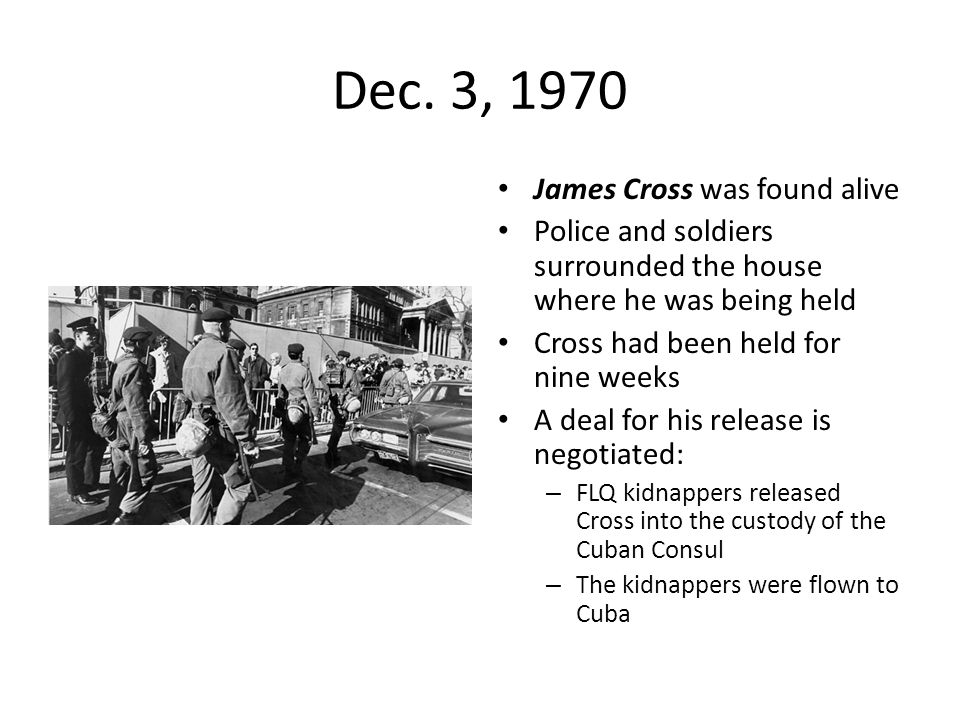Dec. 3, 1970 James Cross was found alive Police and soldiers surrounded the house where he was being held Cross had been held for nine weeks A deal fo