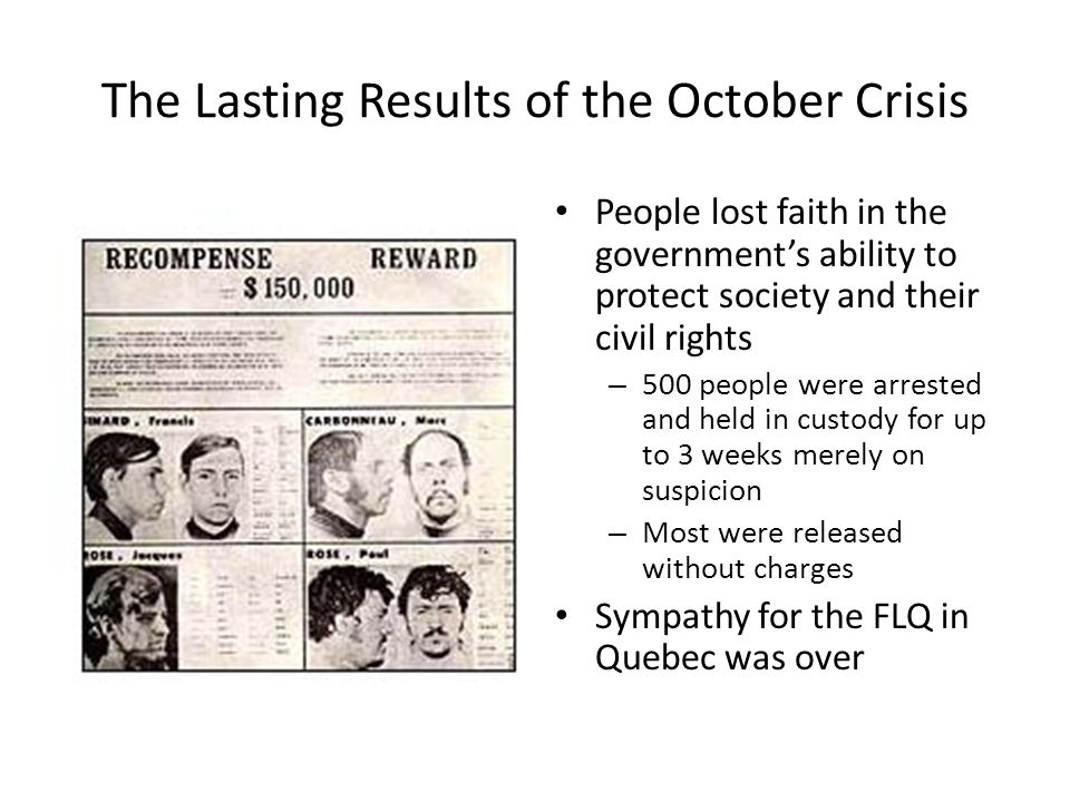 The Lasting Results of the October Crisis People lost faith in the government's ability to protect society and their civil rights – 500 people were ar