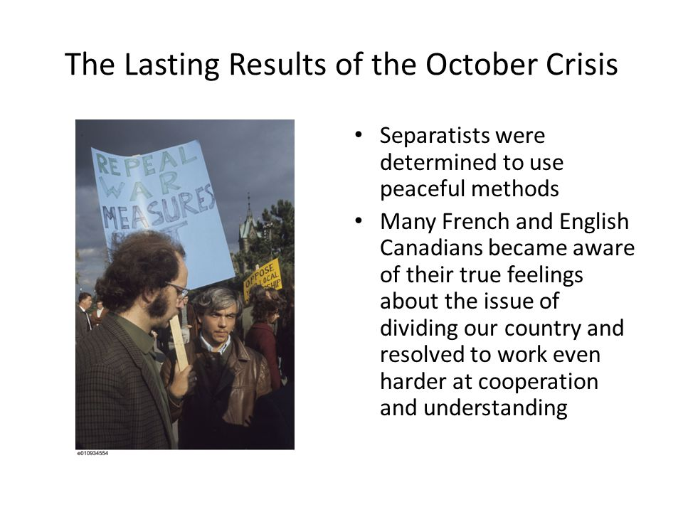 The Lasting Results of the October Crisis Separatists were determined to use peaceful methods Many French and English Canadians became aware of their