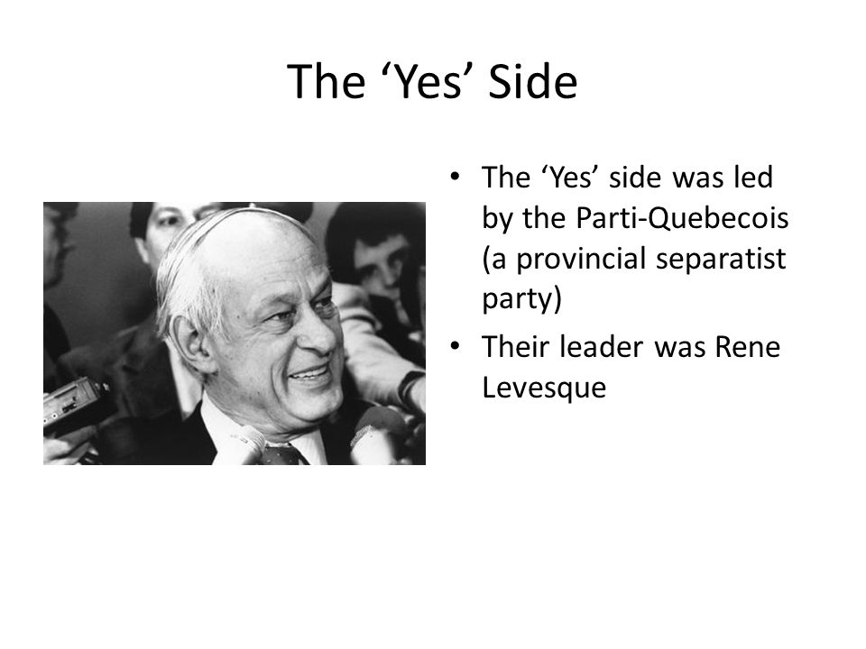 The 'Yes' Side The 'Yes' side was led by the Parti-Quebecois (a provincial separatist party) Their leader was Rene Levesque