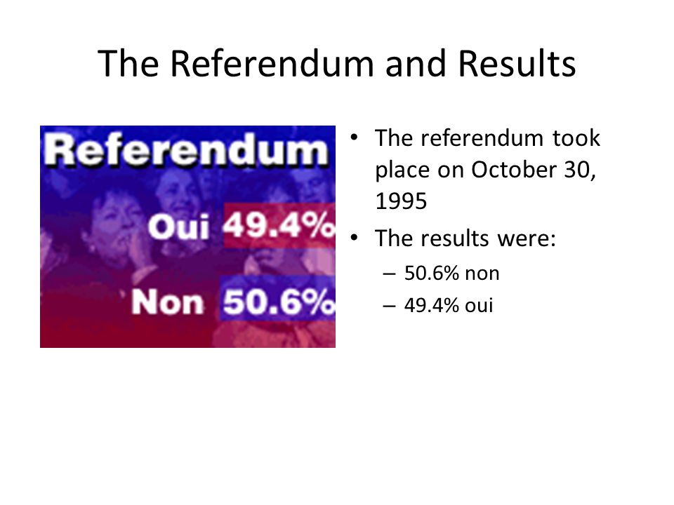 The Referendum and Results The referendum took place on October 30, 1995 The results were: – 50.6% non – 49.4% oui