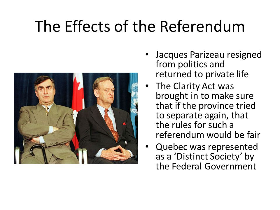 The Effects of the Referendum Jacques Parizeau resigned from politics and returned to private life The Clarity Act was brought in to make sure that if