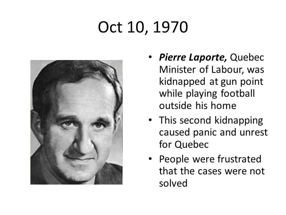 Oct 10, 1970 Pierre Laporte, Quebec Minister of Labour, was kidnapped at gun point while playing football outside his home This second kidnapping caus