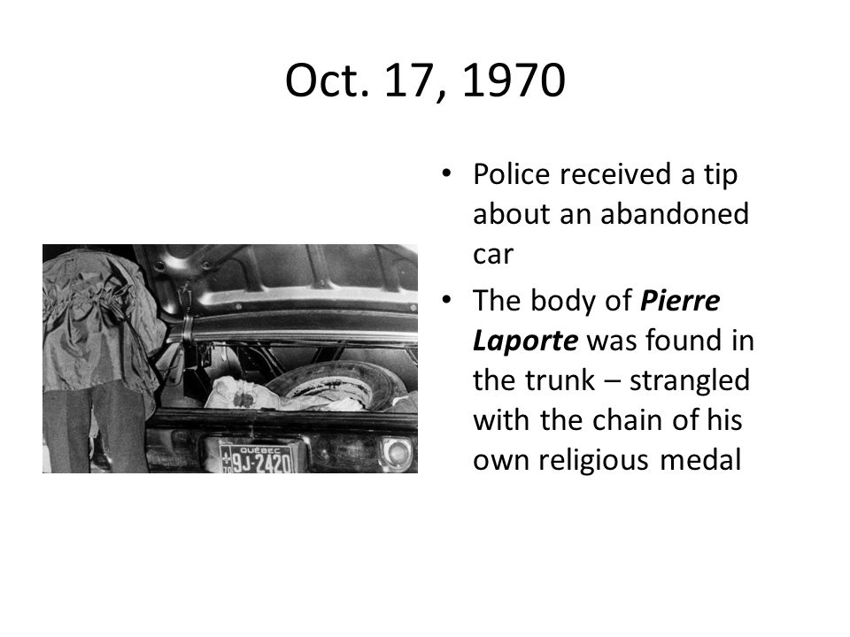 Oct. 17, 1970 Police received a tip about an abandoned car The body of Pierre Laporte was found in the trunk – strangled with the chain of his own rel