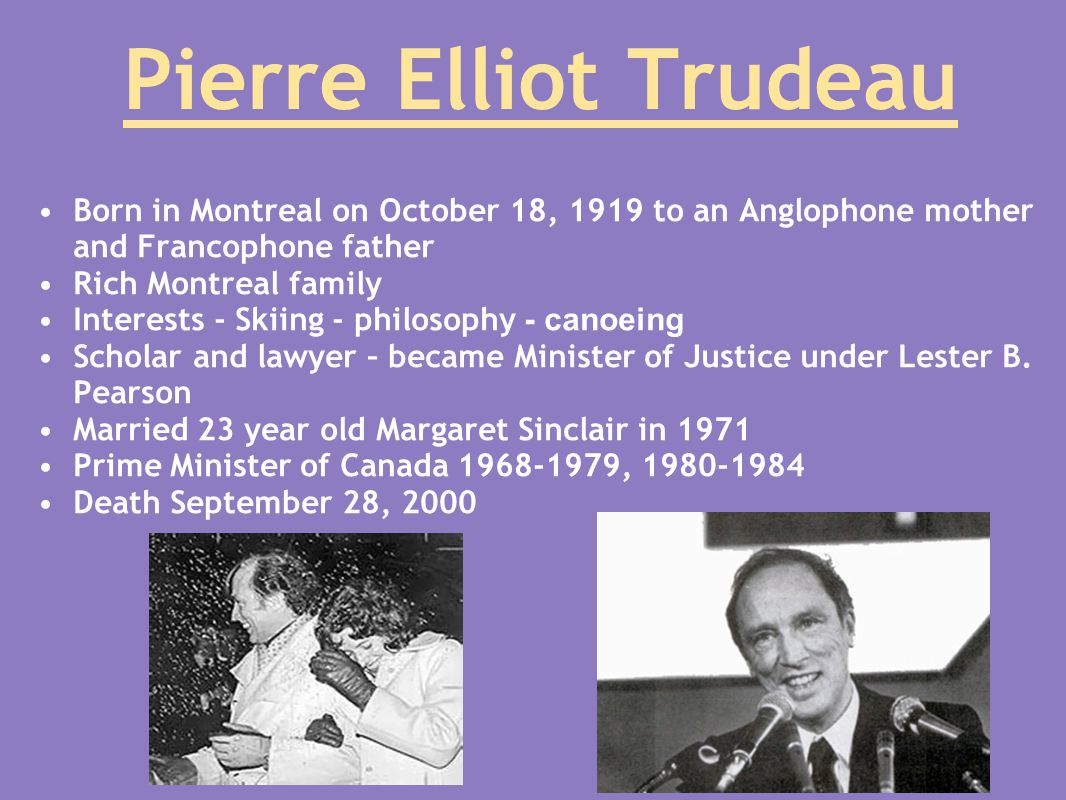 Pierre Elliot Trudeau Born in Montreal on October 18, 1919 to an Anglophone mother and Francophone father Rich Montreal family Interests - Skiing - philosophy - canoeing Scholar and lawyer – became Minister of Justice under Lester B.