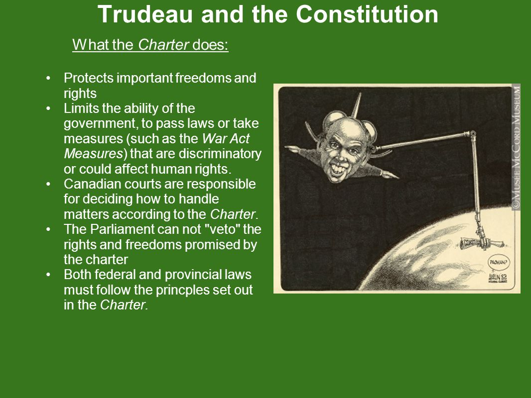 Trudeau and the Constitution What the Charter does: Protects important freedoms and rights Limits the ability of the government, to pass laws or take measures (such as the War Act Measures) that are discriminatory or could affect human rights.