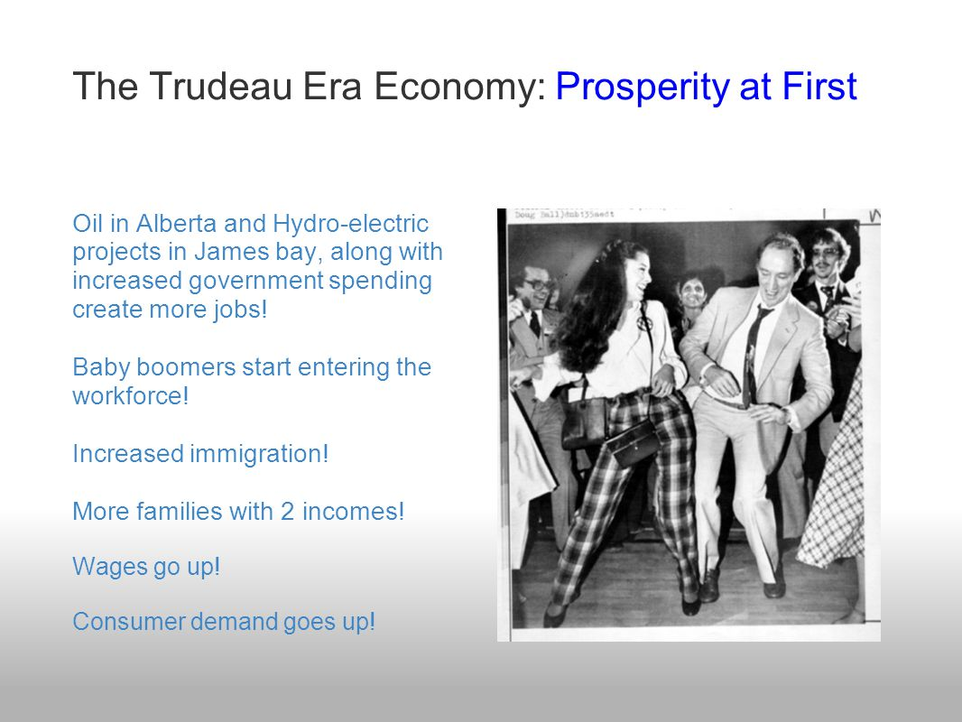 The Trudeau Era Economy: Prosperity at First Oil in Alberta and Hydro-electric projects in James bay, along with increased government spending create more jobs.