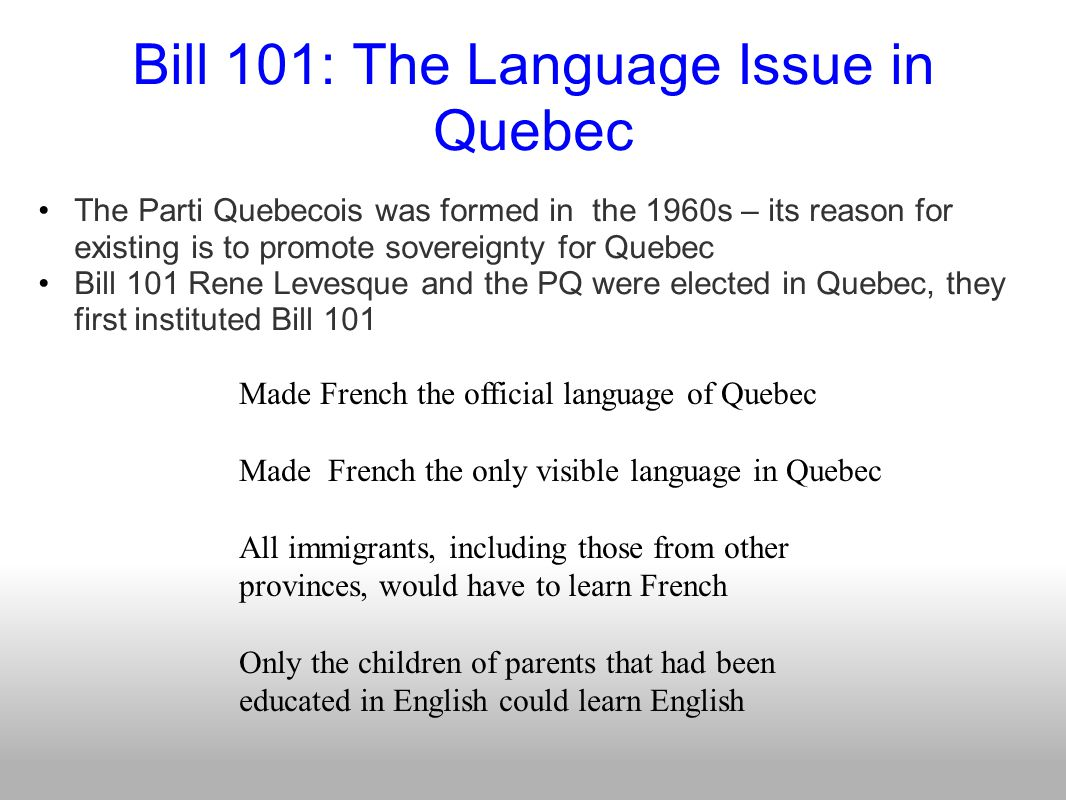 Bill 101: The Language Issue in Quebec The Parti Quebecois was formed in the 1960s – its reason for existing is to promote sovereignty for Quebec Bill 101 Rene Levesque and the PQ were elected in Quebec, they first instituted Bill 101 Made French the official language of Quebec Made French the only visible language in Quebec All immigrants, including those from other provinces, would have to learn French Only the children of parents that had been educated in English could learn English
