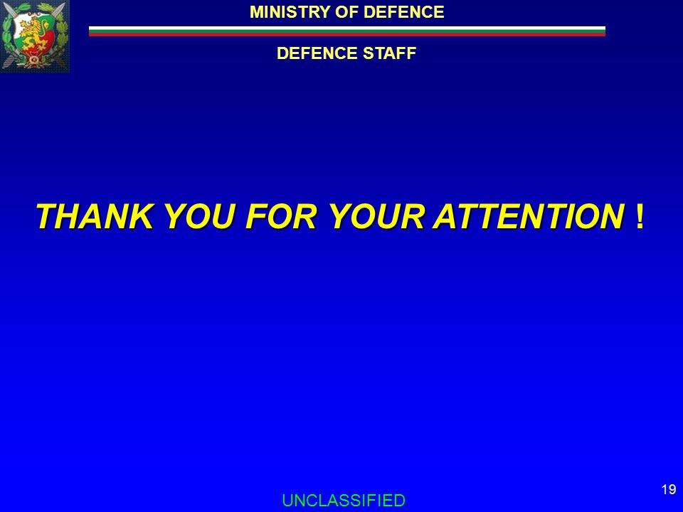 MINISTRY OF DEFENCE DEFENCE STAFF UNCLASSIFIED 19 THANK YOU FOR YOUR ATTENTION THANK YOU FOR YOUR ATTENTION !