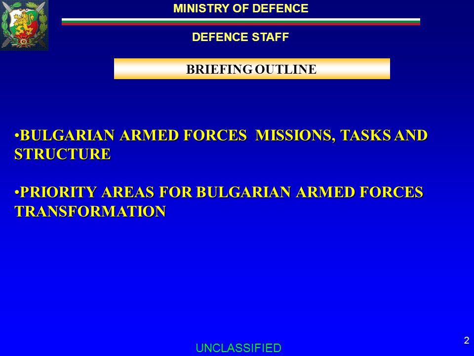 DEFENCE STAFF UNCLASSIFIED 2 BRIEFING OUTLINE BULGARIAN ARMED FORCES MISSIONS, TASKS AND STRUCTUREBULGARIAN ARMED FORCES MISSIONS, TASKS AND STRUCTURE PRIORITY AREAS FOR BULGARIAN ARMED FORCES TRANSFORMATIONPRIORITY AREAS FOR BULGARIAN ARMED FORCES TRANSFORMATION