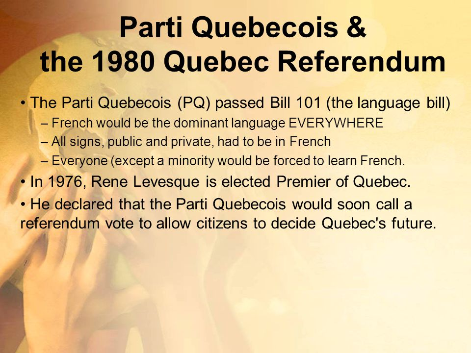 Parti Quebecois & the 1980 Quebec Referendum The Parti Quebecois (PQ) passed Bill 101 (the language bill) – French would be the dominant language EVER