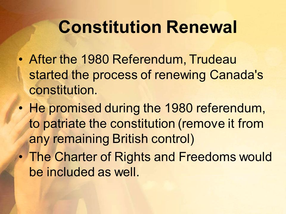 Constitution Renewal After the 1980 Referendum, Trudeau started the process of renewing Canada's constitution. He promised during the 1980 referendum,