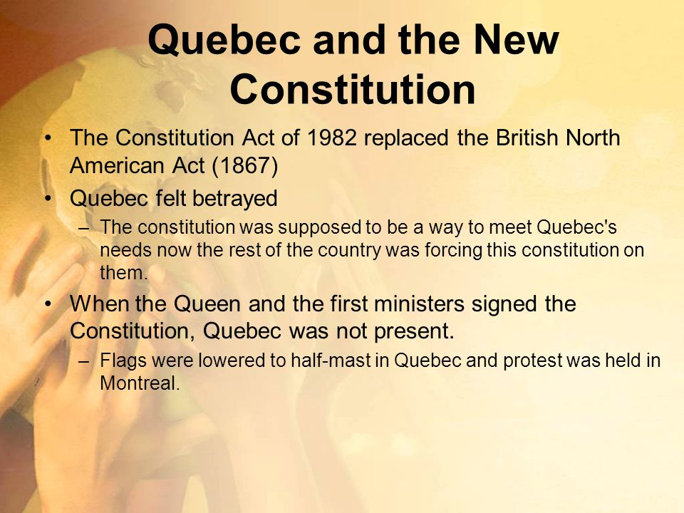 Quebec and the New Constitution The Constitution Act of 1982 replaced the British North American Act (1867) Quebec felt betrayed –The constitution was
