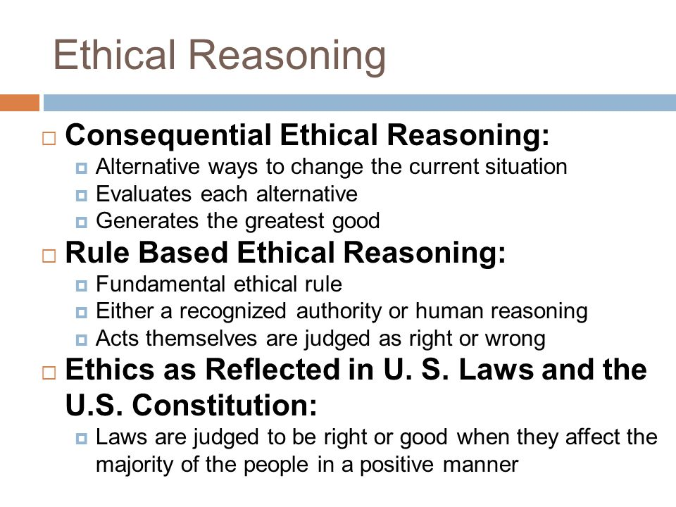 Ethical Reasoning  Consequential Ethical Reasoning:  Alternative ways to change the current situation  Evaluates each alternative  Generates the greatest good  Rule Based Ethical Reasoning:  Fundamental ethical rule  Either a recognized authority or human reasoning  Acts themselves are judged as right or wrong  Ethics as Reflected in U.