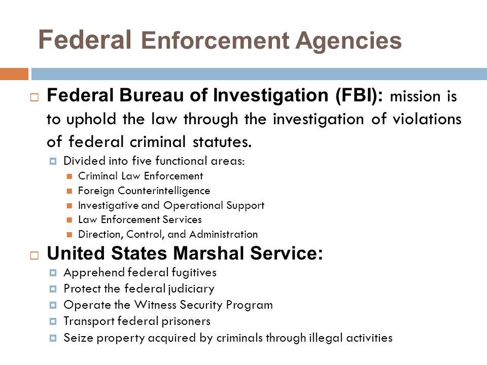 Federal Enforcement Agencies  Federal Bureau of Investigation (FBI): mission is to uphold the law through the investigation of violations of federal criminal statutes.
