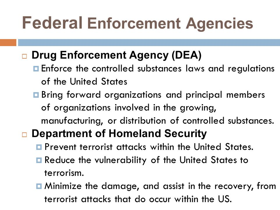 Federal Enforcement Agencies  Drug Enforcement Agency (DEA)  Enforce the controlled substances laws and regulations of the United States  Bring forward organizations and principal members of organizations involved in the growing, manufacturing, or distribution of controlled substances.