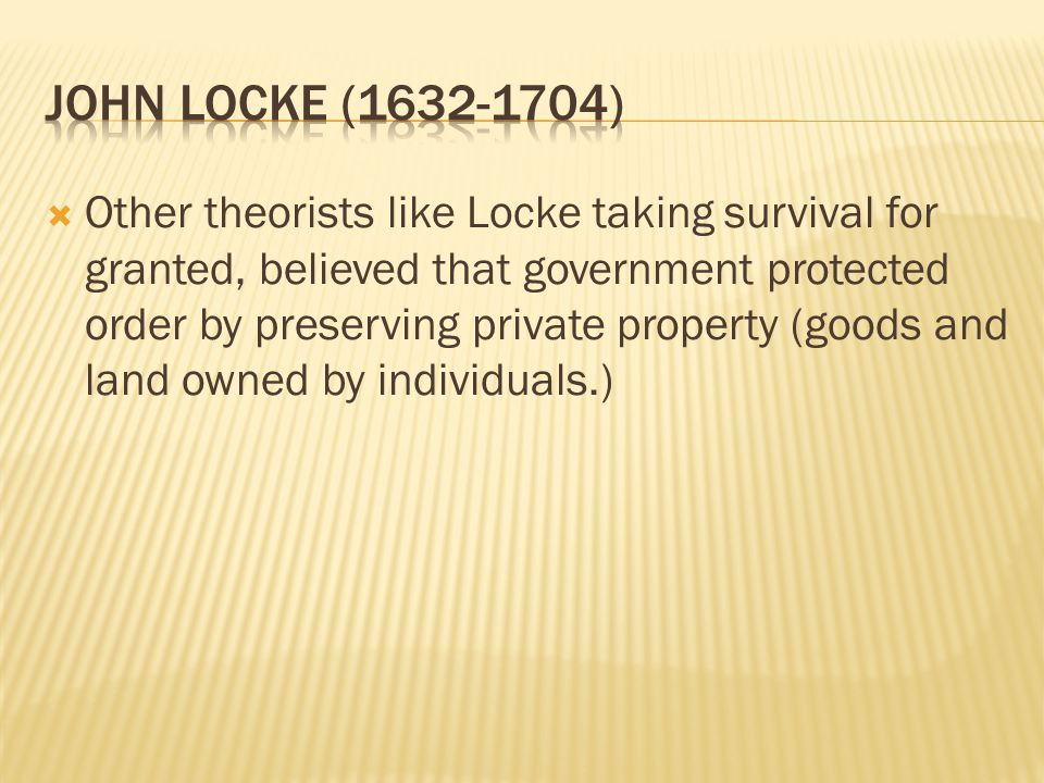  Other theorists like Locke taking survival for granted, believed that government protected order by preserving private property (goods and land owned by individuals.)