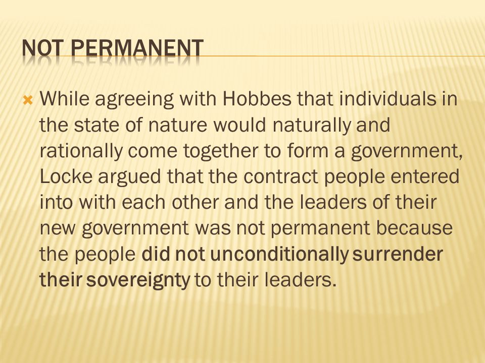  While agreeing with Hobbes that individuals in the state of nature would naturally and rationally come together to form a government, Locke argued that the contract people entered into with each other and the leaders of their new government was not permanent because the people did not unconditionally surrender their sovereignty to their leaders.