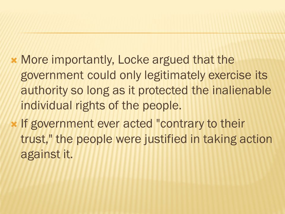  More importantly, Locke argued that the government could only legitimately exercise its authority so long as it protected the inalienable individual rights of the people.