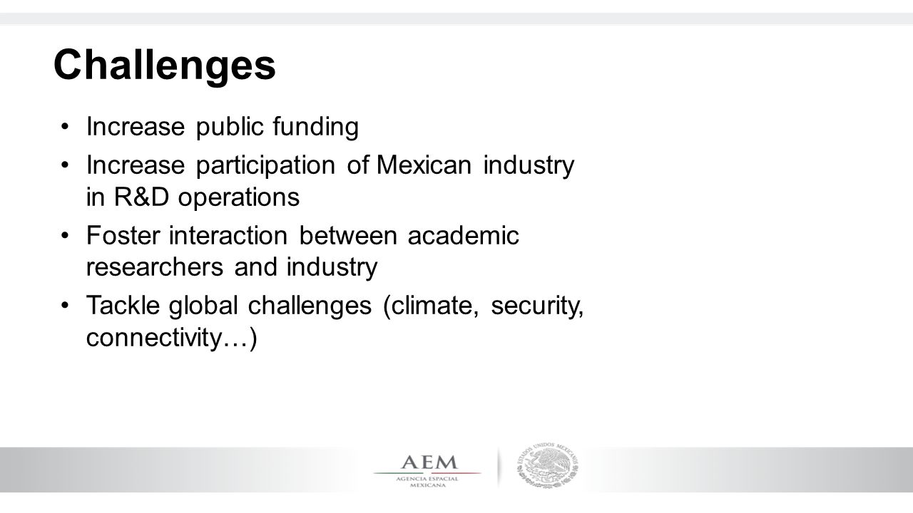 Challenges Increase public funding Increase participation of Mexican industry in R&D operations Foster interaction between academic researchers and in